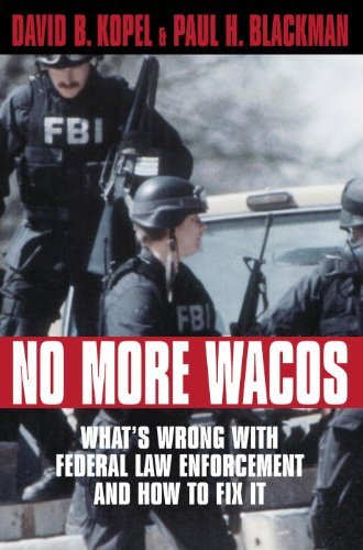 David B. Kopel No More Wacos What's Wrong With Federal Law Enforcement And How
