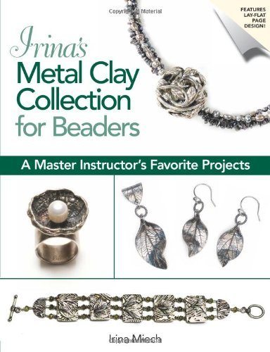 Irina Miech Irina's Metal Clay Collection For Beaders A Master Instructor's Favorite Projects