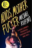 Michael Ruffino Adios Motherfucker A Gentleman's Progress Through Rock And Roll