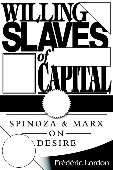 Frederic Lordon Willing Slaves Of Capital Spinoza And Marx On Desire