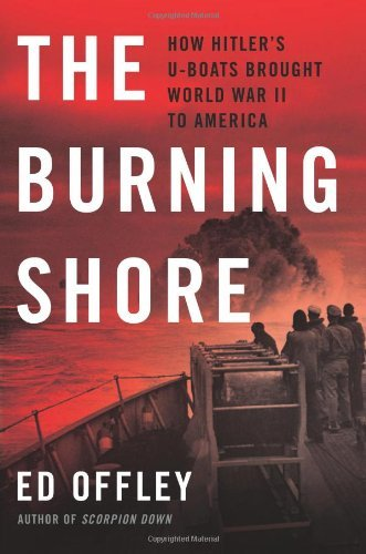 Ed Offley The Burning Shore How Hitler's U Boats Brought World War Ii To Amer
