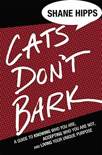 Shane Hipps Cats Don't Bark A Guide To Knowing Who You Are Accepting Who You
