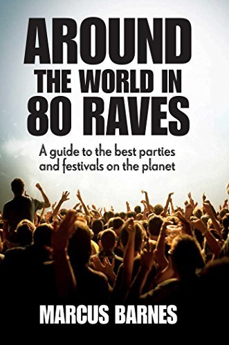 Marcus Barnes Around The World In 80 Raves A Guide To The Best Parties And Festivals On The