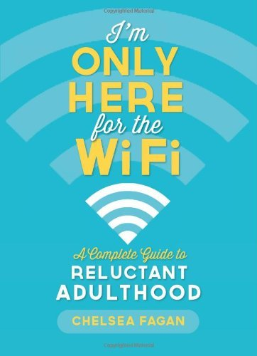 Chelsea Fagan I'm Only Here For The Wifi A Complete Guide To Reluctant Adulthood
