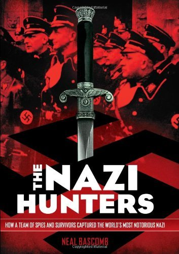 Neal Bascomb The Nazi Hunters How A Team Of Spies And Survivors Captured The Wo