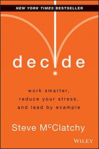 Steve Mcclatchy Decide Work Smarter Reduce Your Stress And Lead By Exa