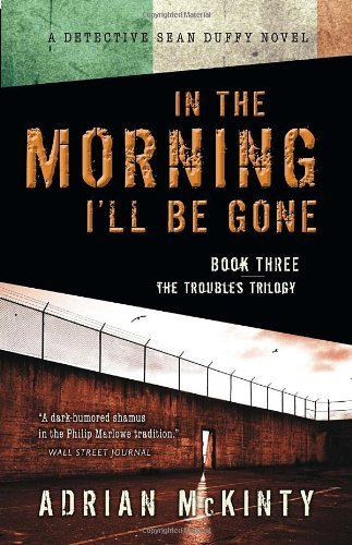 Adrian Mckinty In The Morning I'll Be Gone A Detective Sean Duffy Novel