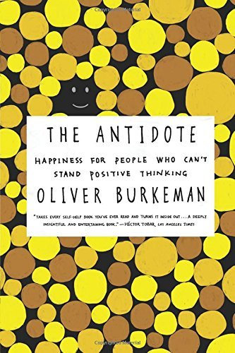 Oliver Burkeman The Antidote Happiness For People Who Can't Stand Positive Thi