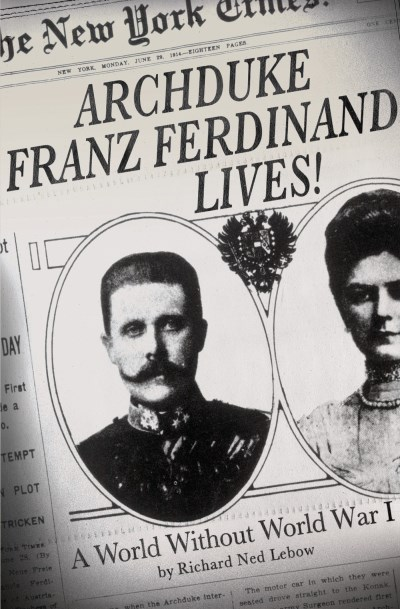 Richard Ned Lebow Archduke Franz Ferdinand Lives! A World Without World War I