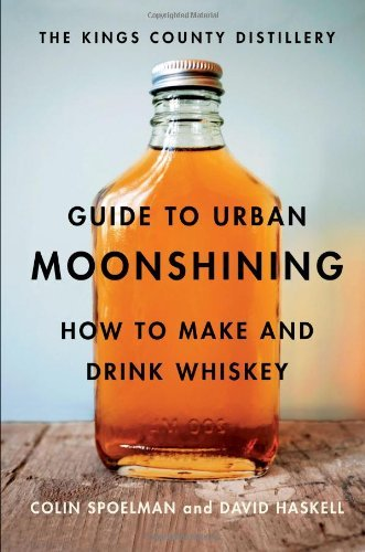 David Haskell The Kings County Distillery Guide To Urban Moonshi How To Make And Drink Whiskey