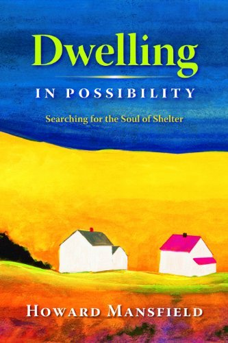 Howard Mansfield Dwelling In Possibility Searching For The Soul Of Shelter