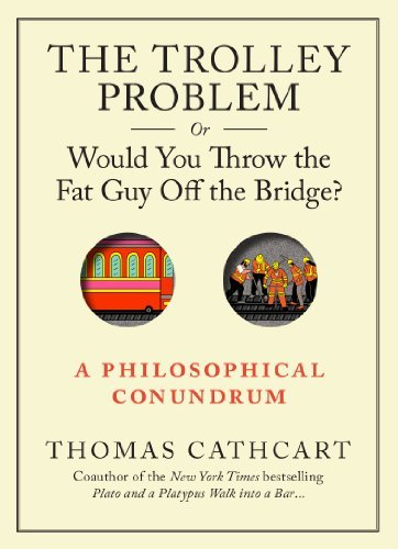 Thomas Cathcart The Trolley Problem Or Would You Throw The Fat Gu A Philosophical Conundrum
