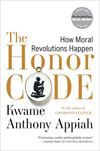 Kwame Anthony Appiah The Honor Code How Moral Revolutions Happen