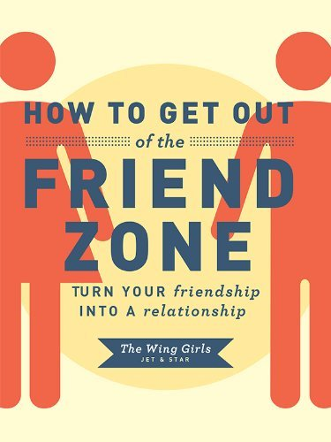 The Wing Girls How To Get Out Of The Friend Zone Turn Your Friendship Into A Relationship