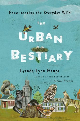 Lyanda Lynn Haupt Urban Bestiary Encountering The Everyday Wild