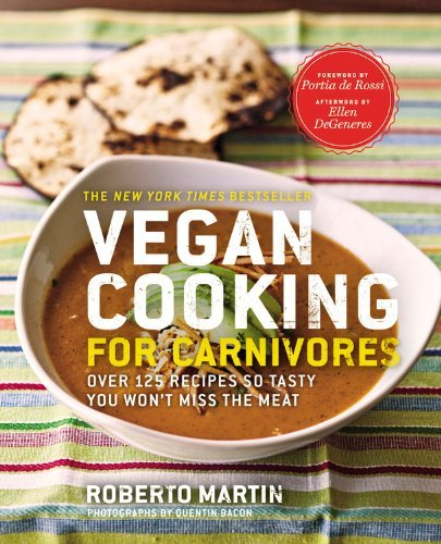 Roberto Martin Vegan Cooking For Carnivores Over 125 Recipes So Tasty You Won't Miss The Meat