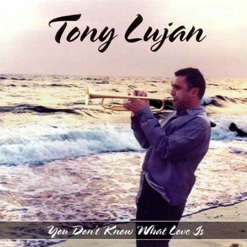 Tony Lujan You Don't Know What Love Is