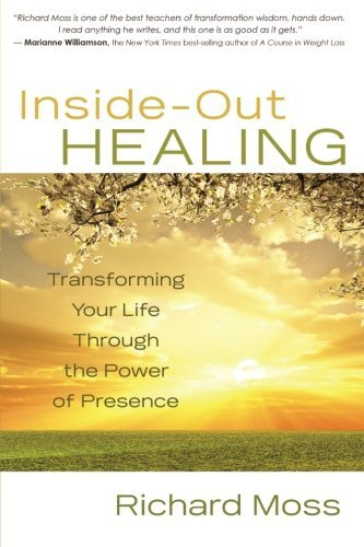 Richard Moss Inside Out Healing Transforming Your Life Through The Power Of Prese