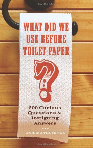 Andrew Thompson What Did We Use Before Toilet Paper? 200 Curious Questions And Intriguing Answers