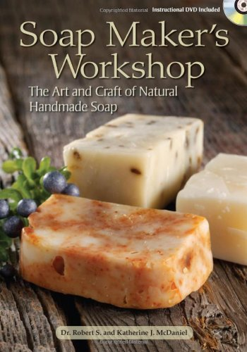 Robert S. Mcdaniel Soap Maker's Workshop The Art And Craft Of Natural Handmade Soap [with