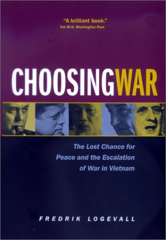Fredrik Logevall Choosing War The Lost Chance For Peace And The Escalation Of W