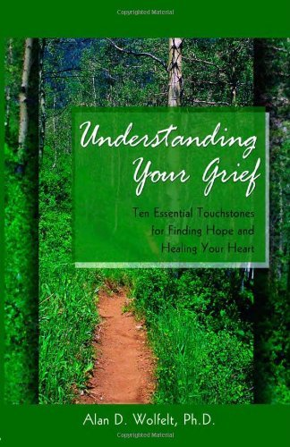 Alan D. Wolfelt Understanding Your Grief Ten Essential Touchstones For Finding Hope And He
