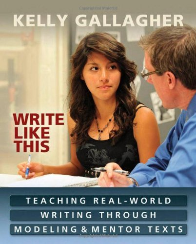 Kelly Gallagher Write Like This Teaching Real World Writing Through Modeling & Me