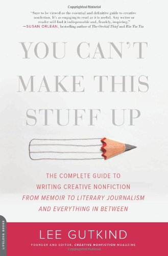 Lee Gutkind You Can't Make This Stuff Up The Complete Guide To Writing Creative Nonfiction