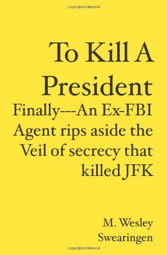 M. Wesley Swearingen To Kill A President Finally An Ex Fbi Agent Rips Aside The Veil Of