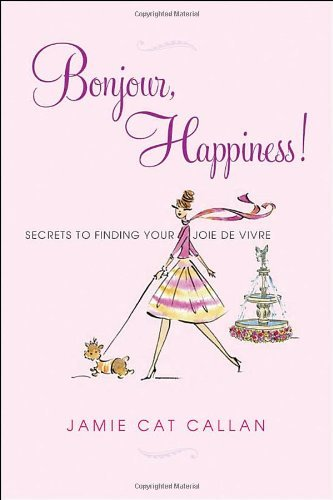 Jamie Cat Callan Bonjour Happiness! Secrets To Finding Your Joie De Vivre