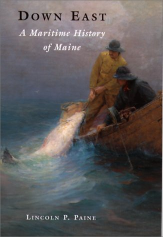 Lincoln Paine Down East A Maritime History Of Maine