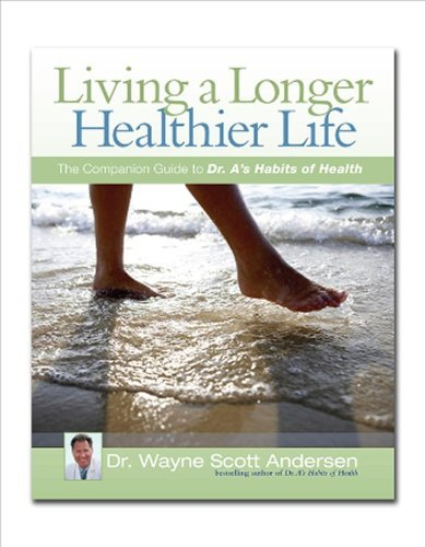 Dr Wayne Scott Andersen Living A Longer Healthier Life The Companion Guide To Dr. A's Habits Of Health
