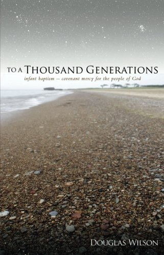 Douglas Wilson To A Thousand Generations Infant Baptism Covenant Mercy For The People Of