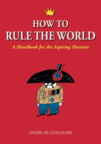 Andre De Guillaume How To Rule The World A Handbook For The Aspiring Dictator