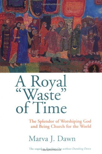Marva J. Dawn A Royal Waste Of Time The Splendor Of Worshiping God And Being Church F