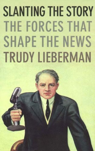 Trudy Lieberman Slanting The Story The Forces That Shape The News