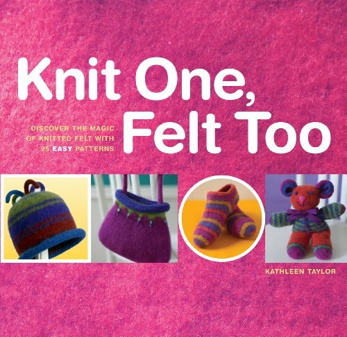 Kathleen Taylor Knit One Felt Too Discover The Magic Of Knitted Felt With 25 Easy P