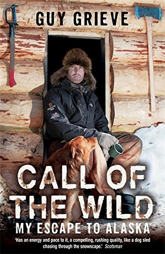 Guy Grieve Call Of The Wild My Escape To Alaska