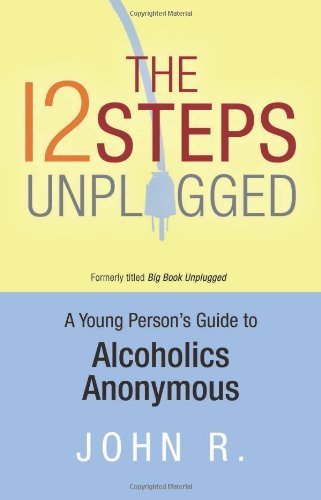 John R The 12 Steps Unplugged A Young Person's Guide To Alcoholics Anonymous