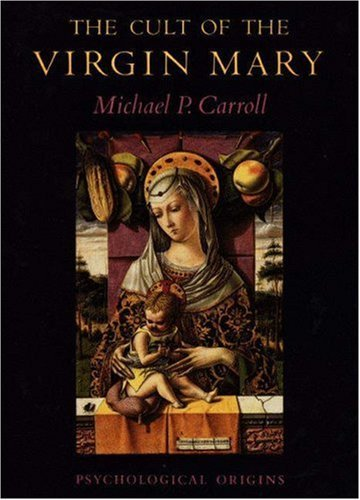 Michael P. Carroll The Cult Of The Virgin Mary Psychological Origins
