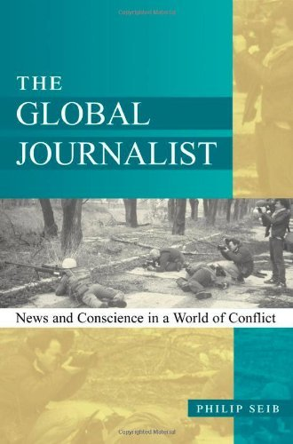Philip M. Seib The Global Journalist News And Conscience In A World Of Conflict