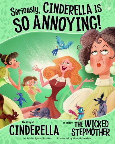 Gerald Guerlais Seriously Cinderella Is So Annoying! The Story Of Cinderella As Told By The Wicked Ste