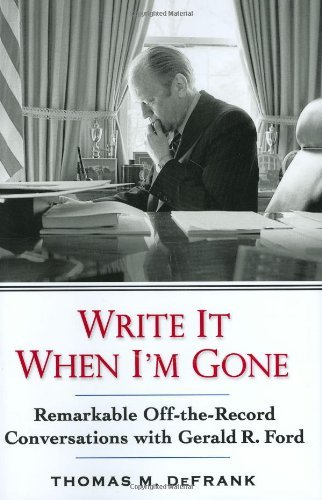 Thomas M. Defrank Write It When I'm Gone Remarkable Off The Record Conversations With Gerald R. Ford