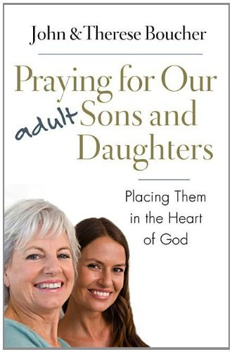 John &. Therese Boucher Praying For Our Adult Sons And Daughters Placing Them In The Heart Of God