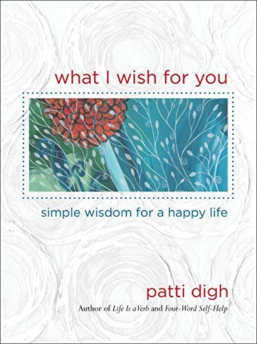 Patti Digh What I Wish For You Simple Wisdom For A Happy Life