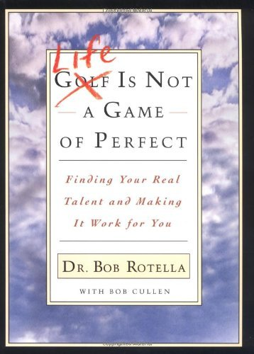 Bob Rotella Life Is Not A Game Of Perfect Finding Your Real Talent And Making It Work For Y