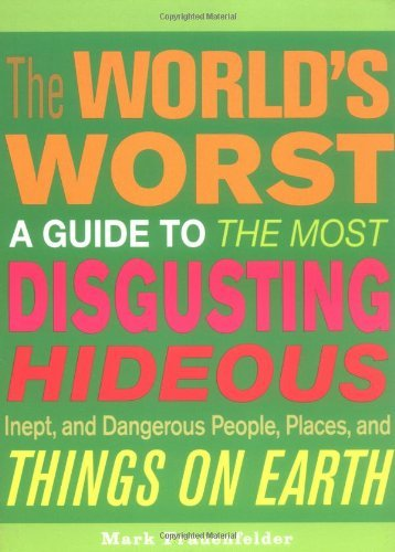 Mark Frauenfelder The World's Worst A Guide To The Most Disgusting Hideous Inept & Dangerous People Places & Things On Earth