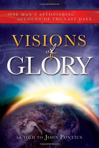 John Pontius Visions Of Glory One Man's Astonishing Account Of The Last Days