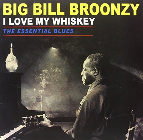 Big Bill Broonzy I Love My Whiskey The Essentia