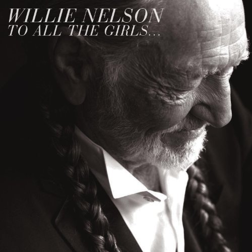 Willie Nelson To All The Girls To All The Girls